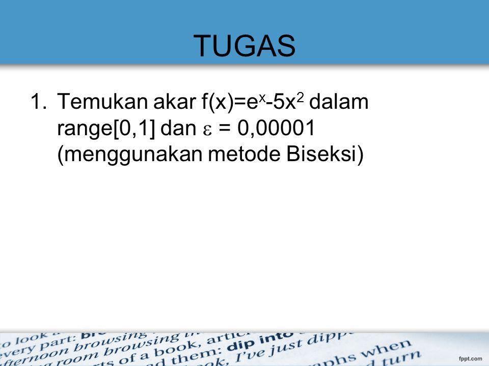 TUGAS Temukan akar f(x)=ex-5x2 dalam range[0,1] dan  = 0,00001 (menggunakan metode Biseksi)
